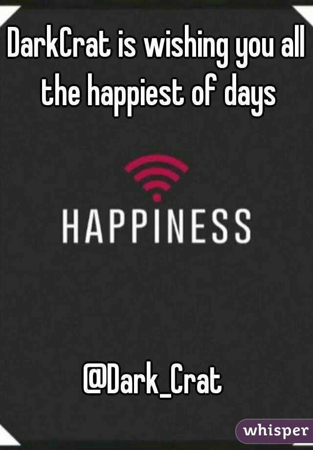 DarkCrat is wishing you all the happiest of days      @Dark_Crat