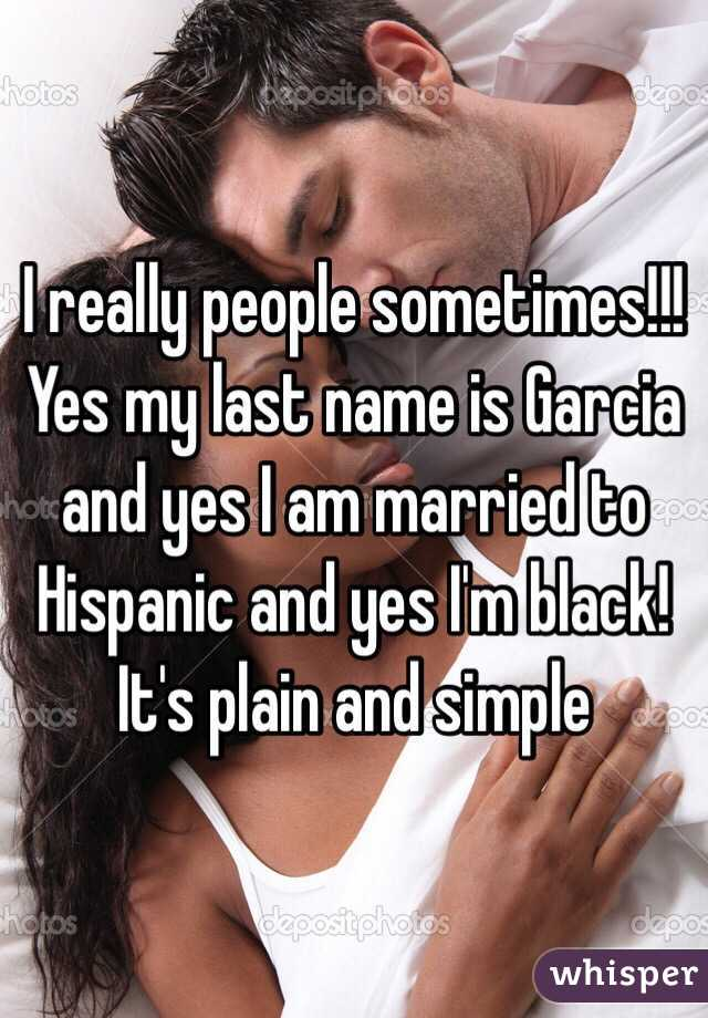 I really people sometimes!!! Yes my last name is Garcia and yes I am married to Hispanic and yes I'm black! It's plain and simple
