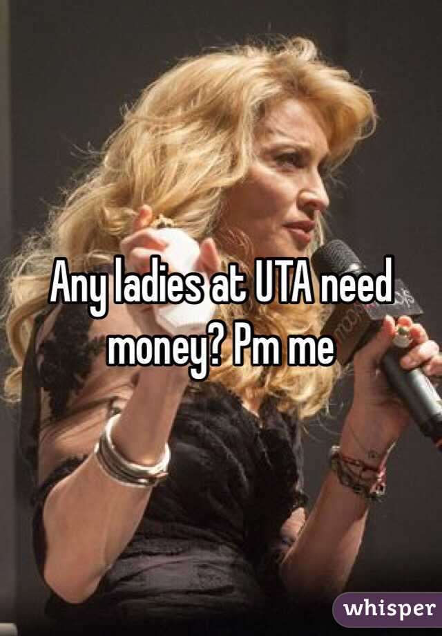 Any ladies at UTA need money? Pm me
