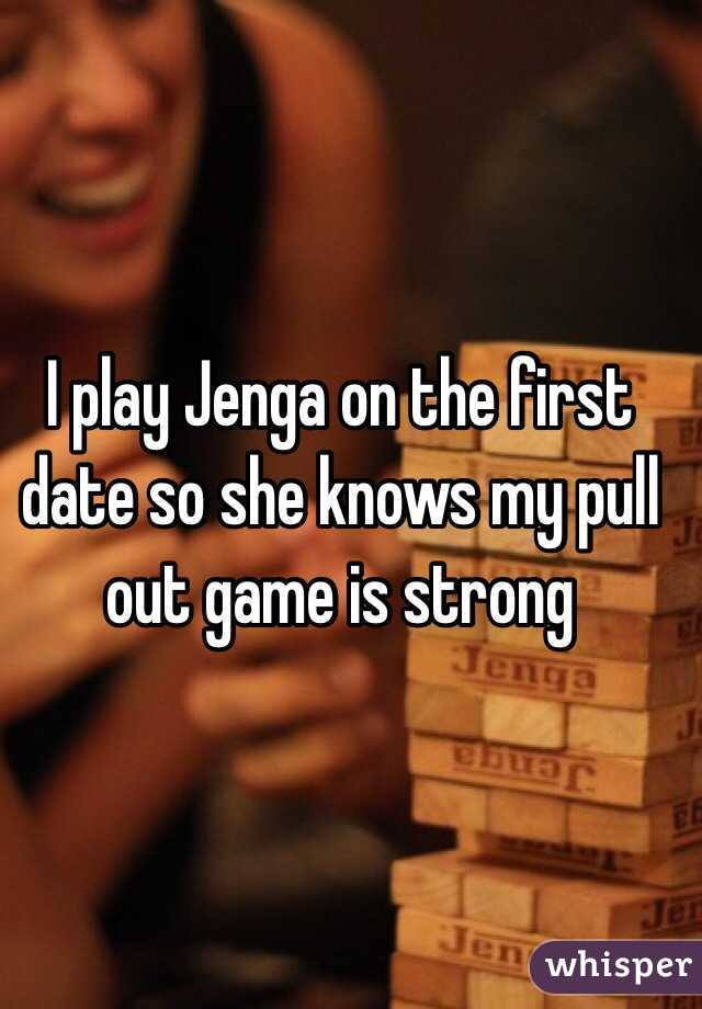 I play Jenga on the first date so she knows my pull out game is strong