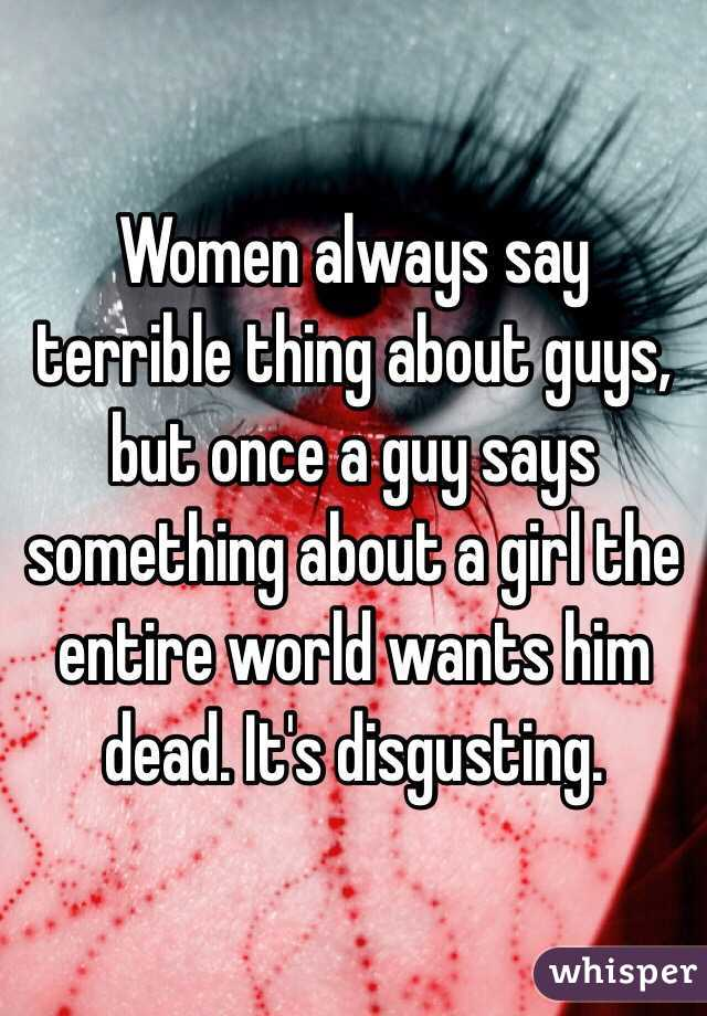 Women always say terrible thing about guys, but once a guy says something about a girl the entire world wants him dead. It's disgusting.