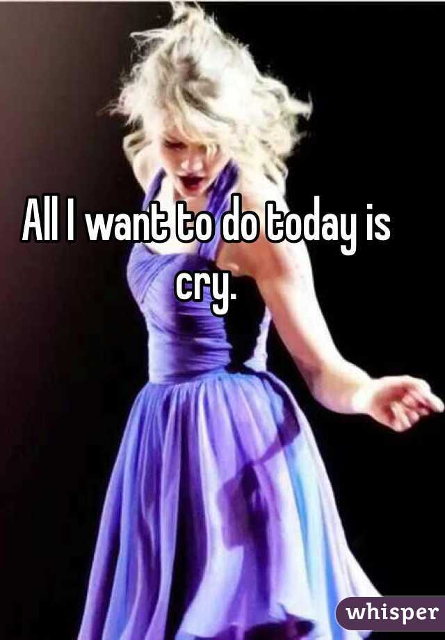 All I want to do today is cry.