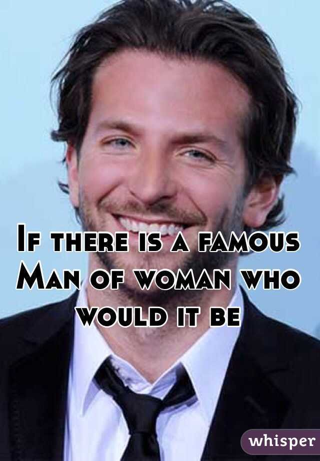 If there is a famous Man of woman who would it be