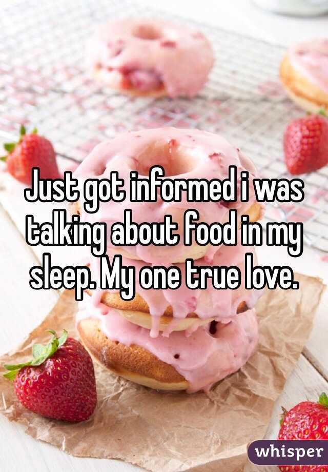 Just got informed i was talking about food in my sleep. My one true love.
