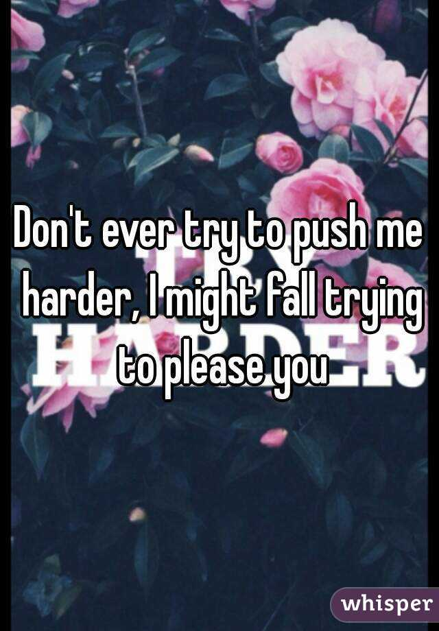 Don't ever try to push me harder, I might fall trying to please you