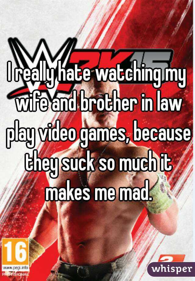 I really hate watching my wife and brother in law play video games, because they suck so much it makes me mad.