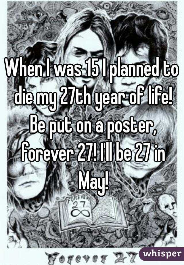 When I was 15 I planned to die my 27th year of life! Be put on a poster, forever 27! I'll be 27 in May!