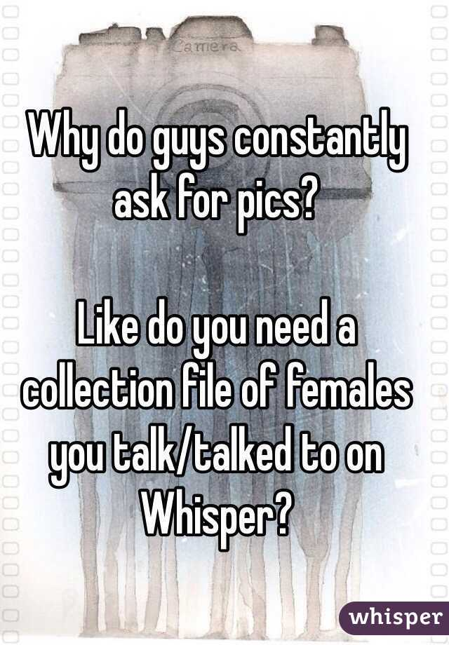 Why do guys constantly ask for pics?  Like do you need a collection file of females you talk/talked to on Whisper?