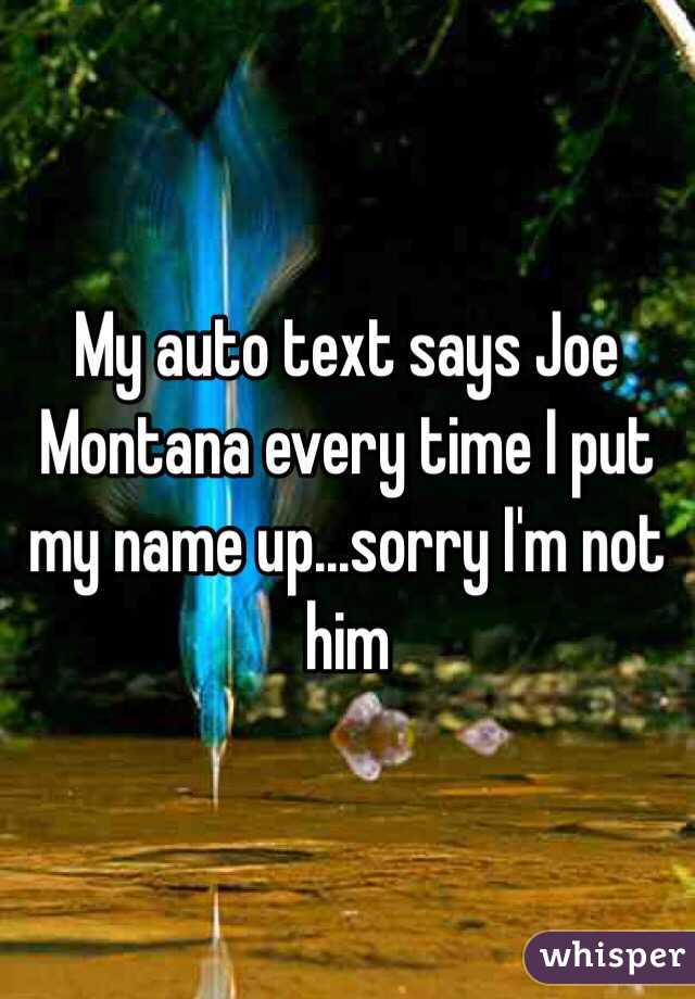 My auto text says Joe Montana every time I put my name up...sorry I'm not him