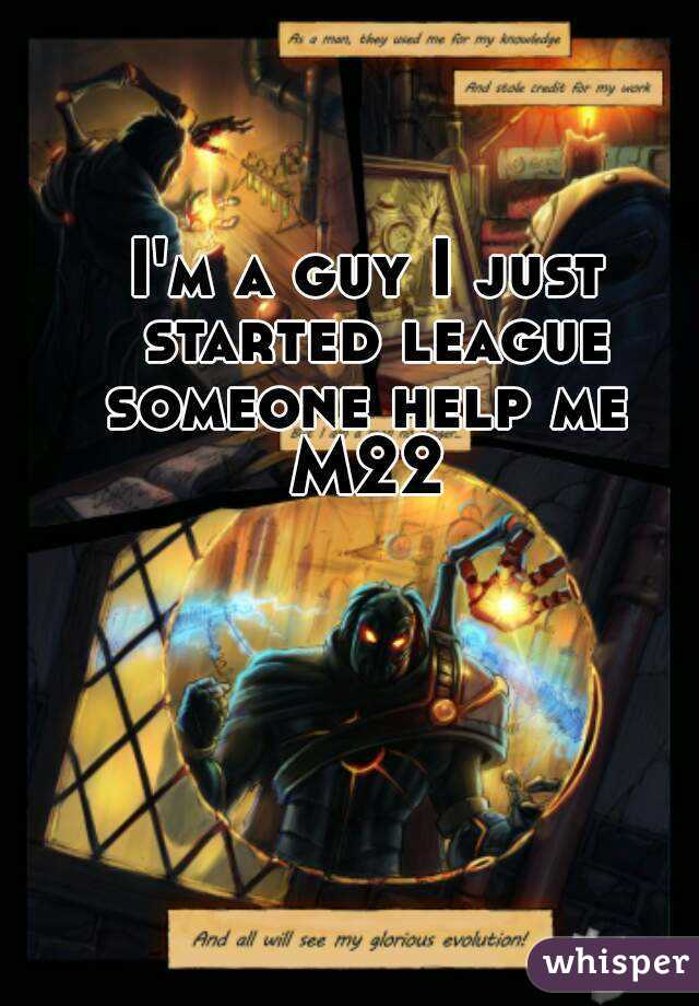 I'm a guy I just started league someone help me  M22