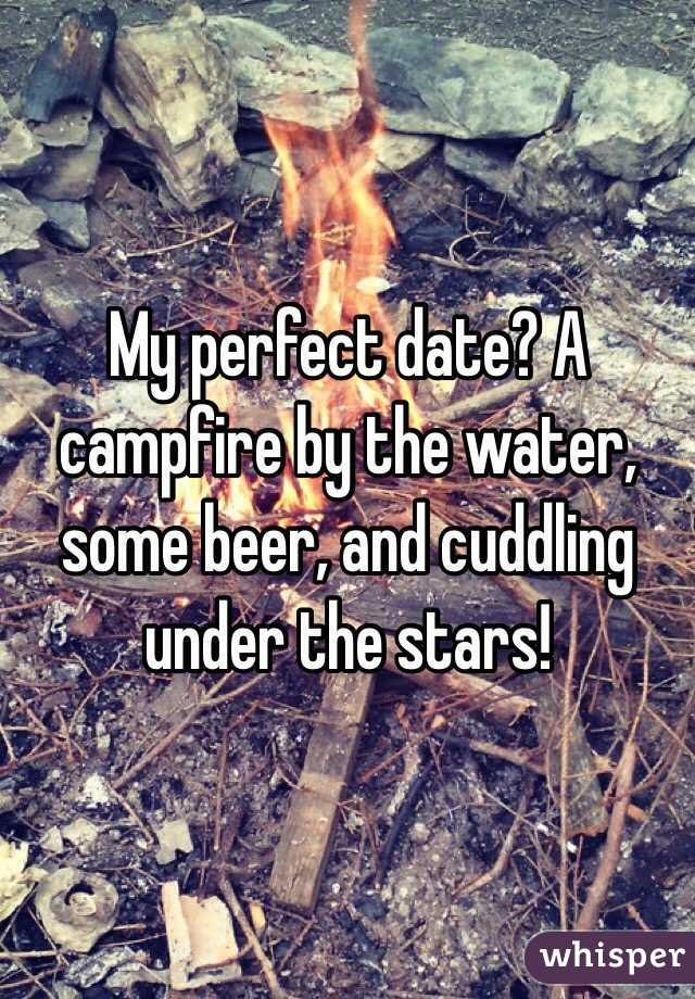 My perfect date? A campfire by the water, some beer, and cuddling under the stars!