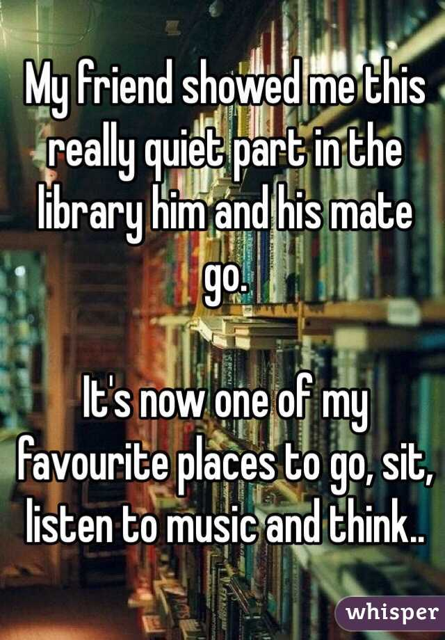 My friend showed me this really quiet part in the library him and his mate go.  It's now one of my favourite places to go, sit, listen to music and think..