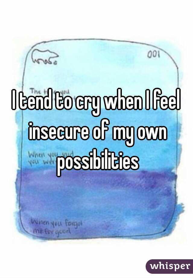 I tend to cry when I feel insecure of my own possibilities