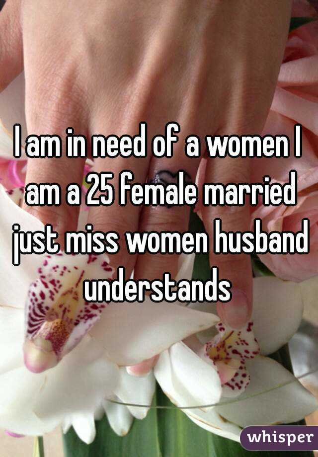I am in need of a women I am a 25 female married just miss women husband understands