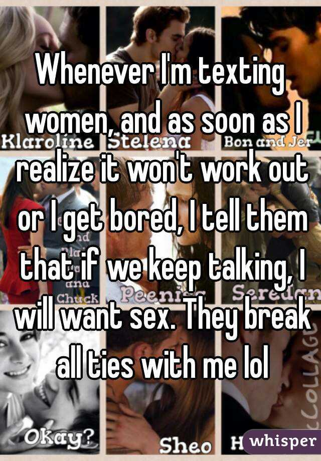 Whenever I'm texting women, and as soon as I realize it won't work out or I get bored, I tell them that if we keep talking, I will want sex. They break all ties with me lol
