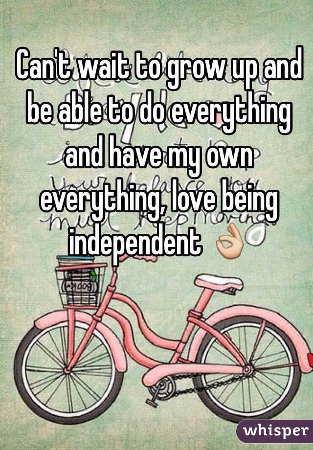 Can't wait to grow up and be able to do everything and have my own everything, love being independent 👌