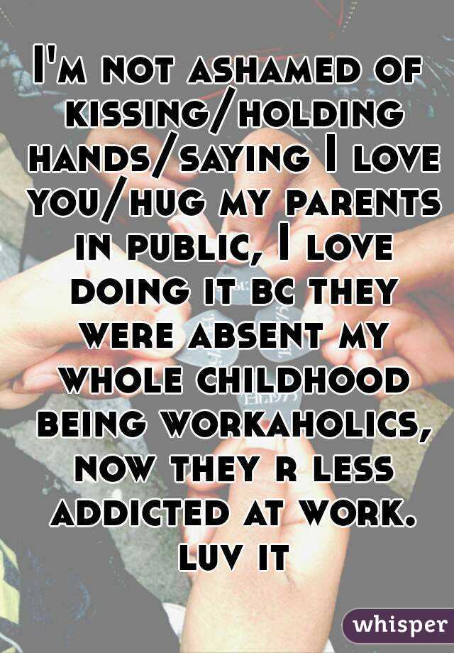 I'm not ashamed of kissing/holding hands/saying I love you/hug my parents in public, I love doing it bc they were absent my whole childhood being workaholics, now they r less addicted at work. luv it
