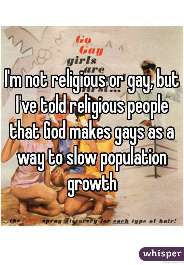 I'm not religious or gay, but I've told religious people that God makes gays as a way to slow population growth