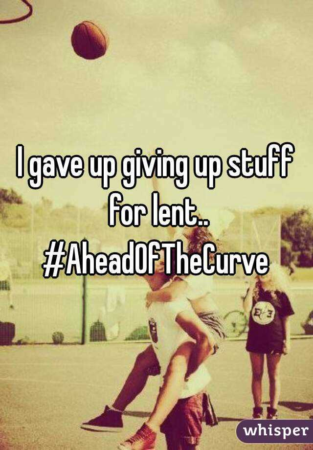 I gave up giving up stuff for lent.. #AheadOfTheCurve