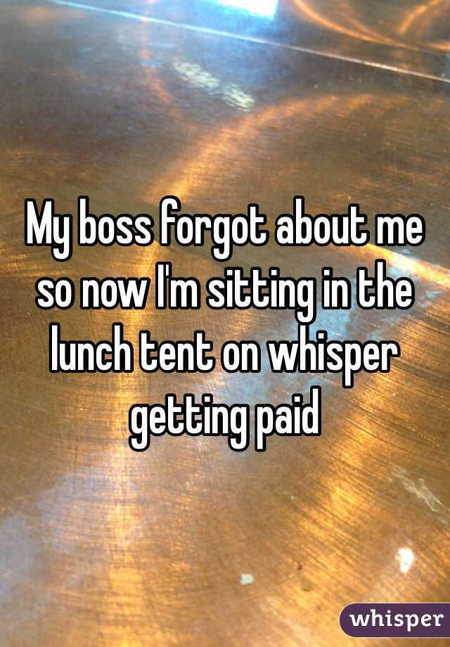 My boss forgot about me so now I'm sitting in the lunch tent on whisper getting paid