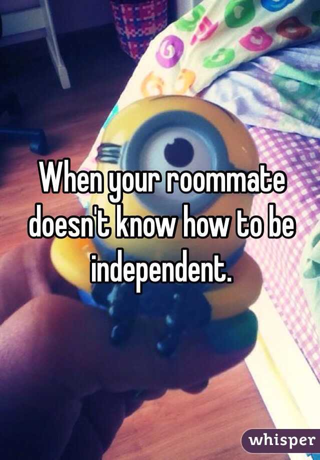 When your roommate doesn't know how to be independent.