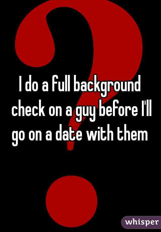 I do a full background check on a guy before I'll go on a date with them