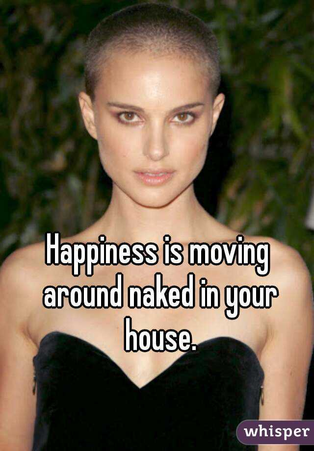 Happiness is moving around naked in your house.