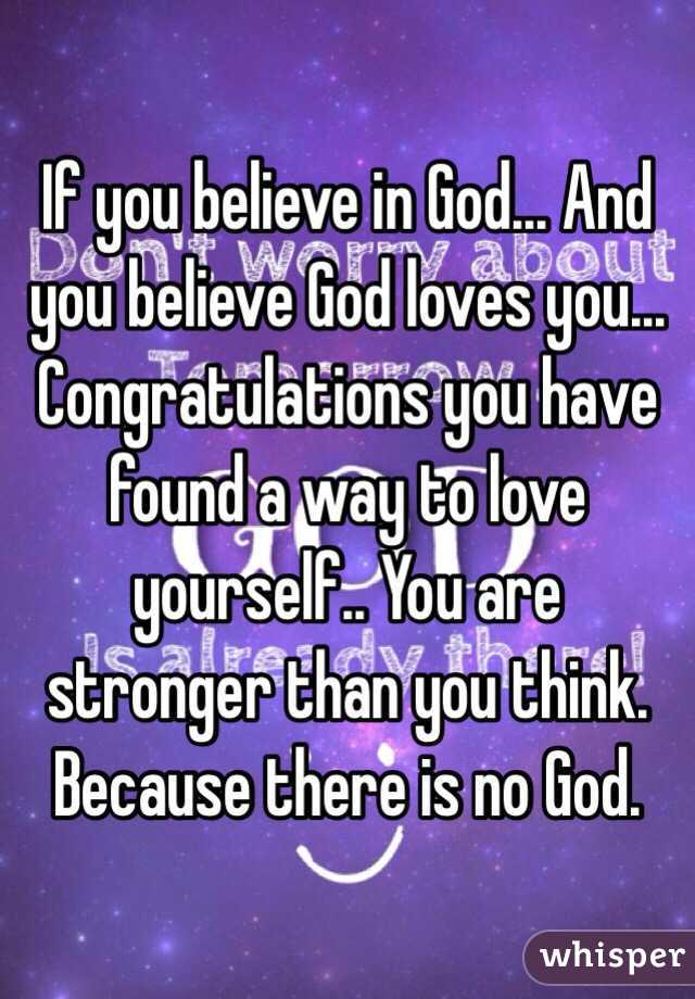 If you believe in God... And you believe God loves you... Congratulations you have found a way to love yourself.. You are stronger than you think. Because there is no God.