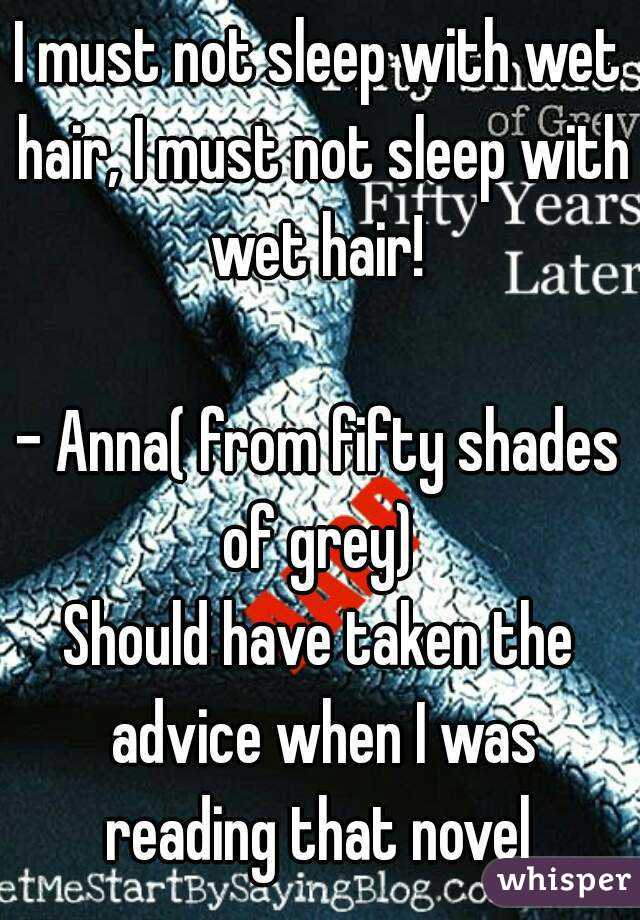 I must not sleep with wet hair, I must not sleep with wet hair!   - Anna( from fifty shades of grey)  Should have taken the advice when I was reading that novel