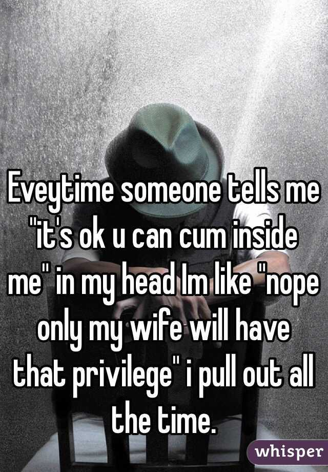 "Eveytime someone tells me ""it's ok u can cum inside me"" in my head Im like ""nope only my wife will have that privilege"" i pull out all the time."