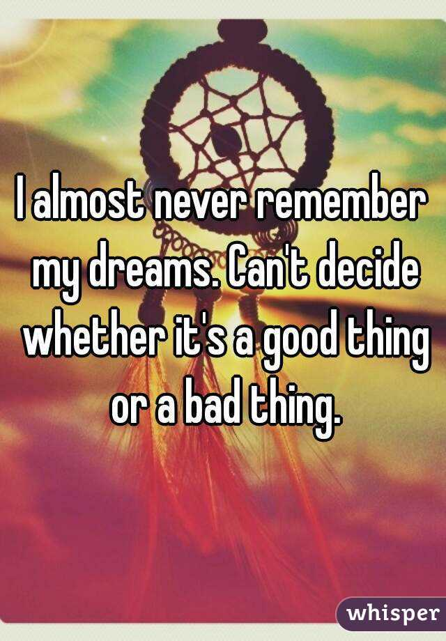 I almost never remember my dreams. Can't decide whether it's a good thing or a bad thing.