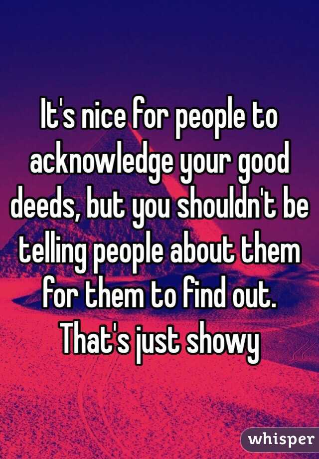 It's nice for people to acknowledge your good deeds, but you shouldn't be telling people about them for them to find out. That's just showy