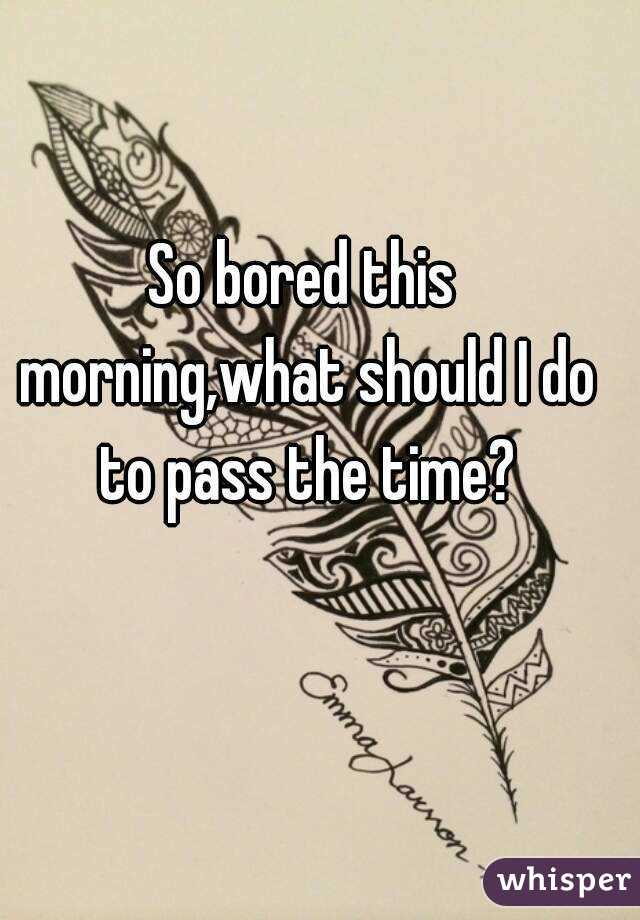 So bored this morning,what should I do to pass the time?
