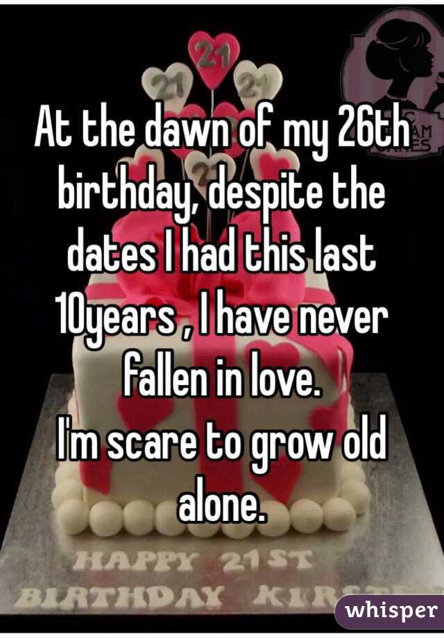 At the dawn of my 26th birthday, despite the dates I had this last 10years , I have never fallen in love.  I'm scare to grow old alone.