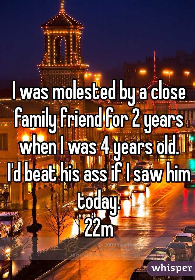 I was molested by a close family friend for 2 years when I was 4 years old.  I'd beat his ass if I saw him today. 22m