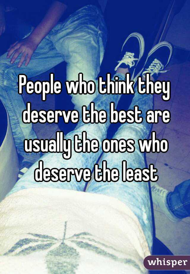 People who think they deserve the best are usually the ones who deserve the least