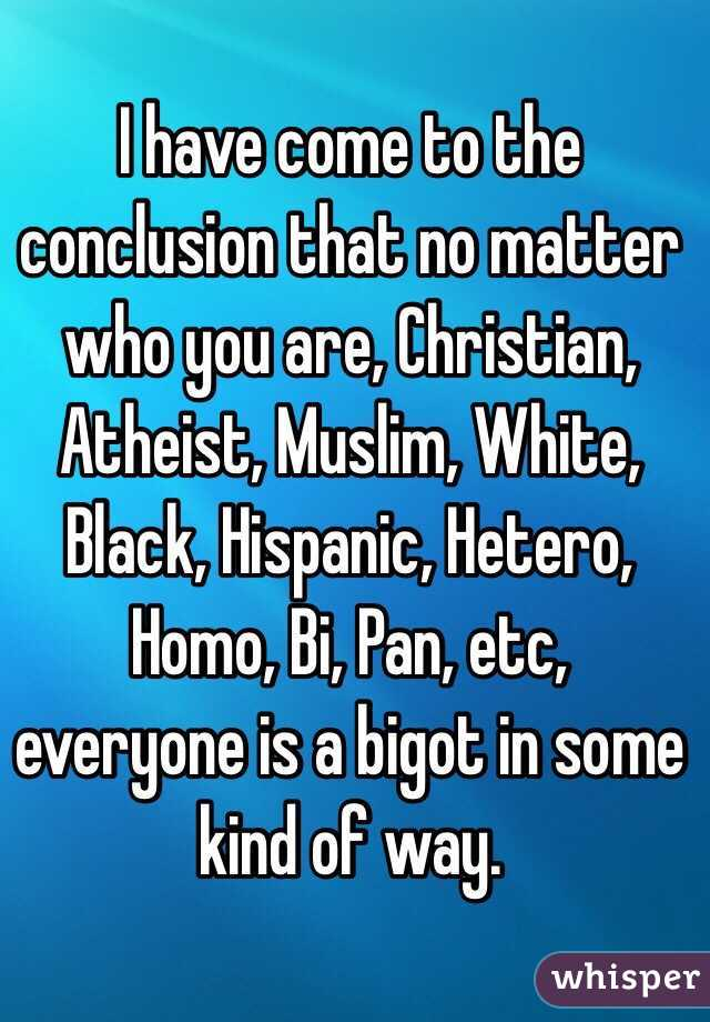 I have come to the conclusion that no matter who you are, Christian, Atheist, Muslim, White, Black, Hispanic, Hetero, Homo, Bi, Pan, etc, everyone is a bigot in some kind of way.
