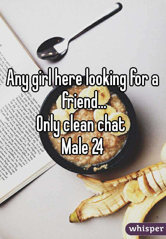 Any girl here looking for a friend... Only clean chat  Male 24