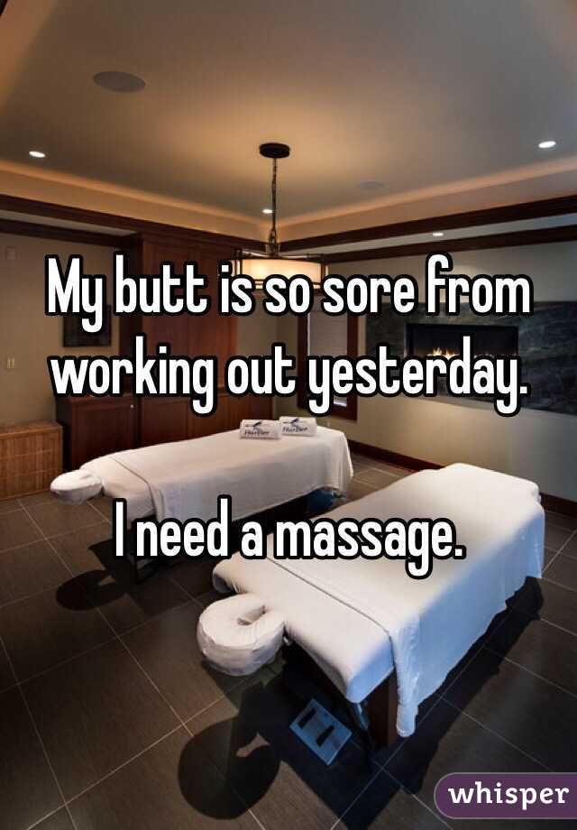 My butt is so sore from working out yesterday.   I need a massage.