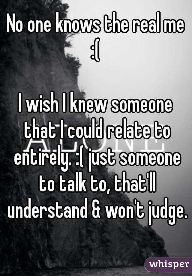 No one knows the real me :(   I wish I knew someone that I could relate to entirely. :( just someone to talk to, that'll understand & won't judge.