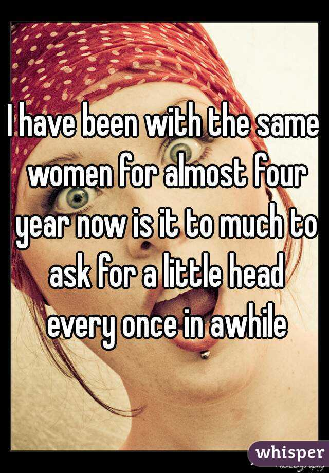 I have been with the same women for almost four year now is it to much to ask for a little head every once in awhile