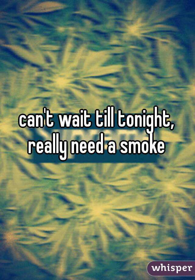 can't wait till tonight, really need a smoke