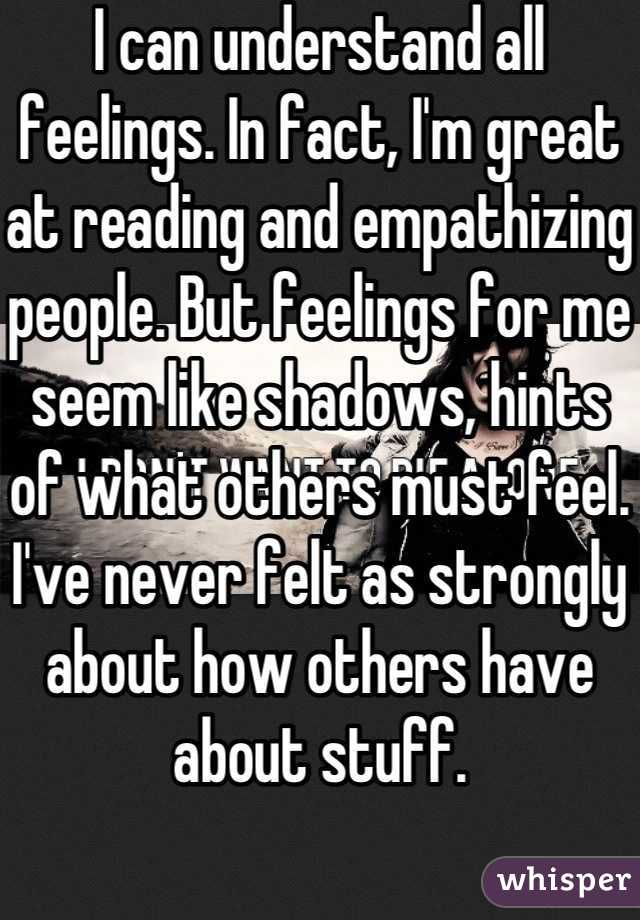 I can understand all feelings. In fact, I'm great at reading and empathizing people. But feelings for me seem like shadows, hints of what others must feel. I've never felt as strongly about how others have about stuff.