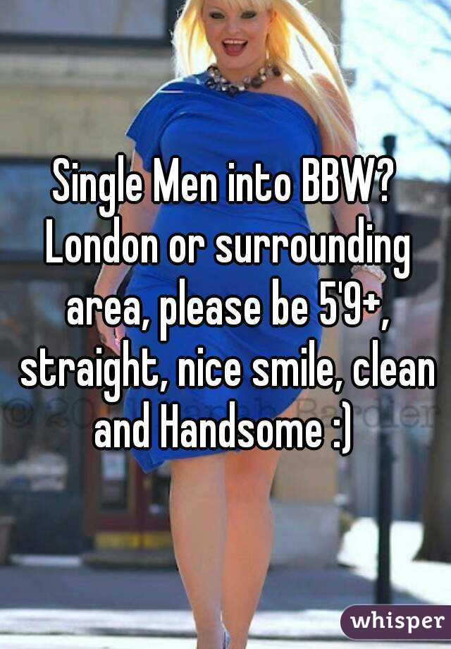 Single Men into BBW? London or surrounding area, please be 5'9+, straight, nice smile, clean and Handsome :)