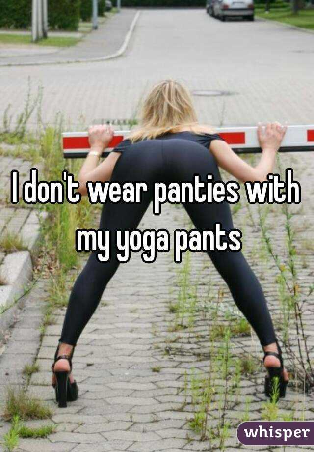 I don't wear panties with my yoga pants