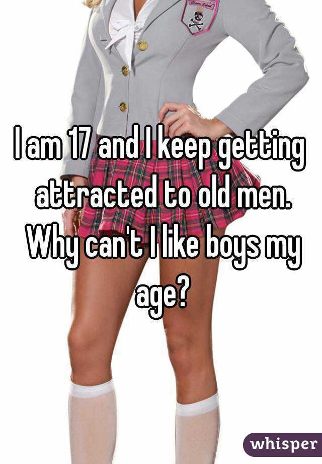 I am 17 and I keep getting attracted to old men. Why can't I like boys my age?