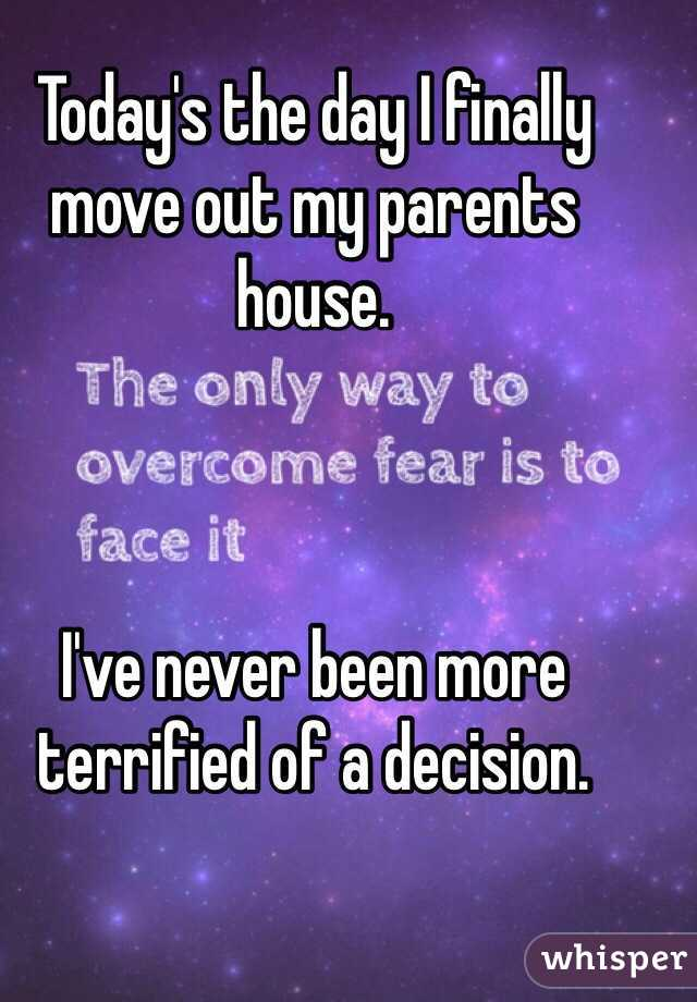 Today's the day I finally move out my parents house.     I've never been more terrified of a decision.