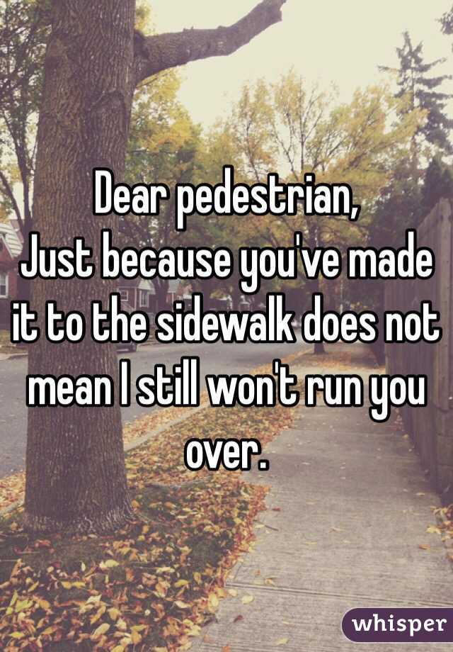 Dear pedestrian, Just because you've made it to the sidewalk does not mean I still won't run you over.
