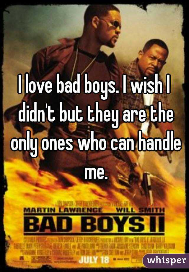 I love bad boys. I wish I didn't but they are the only ones who can handle me.