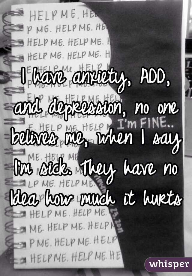 I have anxiety, ADD, and depression, no one belives me, when I say I'm sick. They have no Idea how much it hurts
